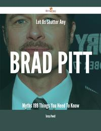 Let Us Shatter Any Brad Pitt Myths - 199 Things You Need To Know【電子書籍】[ Teresa Powell ]