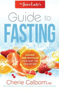 The Juice Lady's Guide to FastingCleanse and Revitalize Your Body the Healthy Way【電子書籍】[ Cherie Calbom, MSN, CN ]