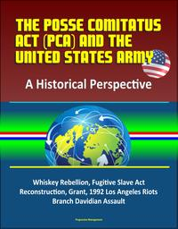 The Posse Comitatus Act (PCA) and the United States Army: A Historical Perspective - Whiskey Rebellion, Fugitive Slave Act, Reconstruction, Grant, 1992 Los Angeles Riots, Branch Davidian Assault【電子書籍】[ Progressive Management ]