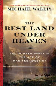 The Best Land Under Heaven: The Donner Party in the Age of Manifest Destiny【電子書籍】[ Michael Wallis ]