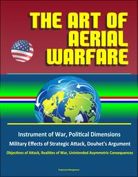 The Art of Aerial Warfare: Instrument of War, Political Dimensions, Military Effects of Strategic Attack, Douhet's Argument, Objectives of Attack, Realities of War, Unintended Asymmetric Consequences【電子書籍】[ Progressive Management ]