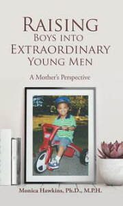 Raising Boys into Extraordinary Young MenA Mother's Perspective【電子書籍】[ Monica Hawkins Ph.D. M.P.H. ]