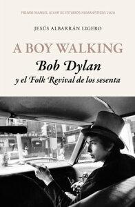 A Boy Walking. Bob Dylan y el Folk Revival de los sesentaPremio Manuel Alvar de Estudios Human?sticos 2020【電子書籍】[ Jes?s Albarr?n Ligero ]