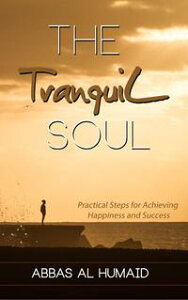 The Tranquil Soul: Practical Steps for Achieving Happiness and Success【電子書籍】[ Abbas Al Humaid ]