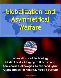 Globalization and Asymmetrical Warfare: Information and Technology, Media Effects, Merging of Defense and Commercial Technologies, Nuclear and Cyber Attack Threats to America, Force Structure【電子書籍】[ Progressive Management ]