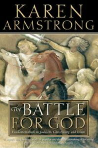 The Battle for God: Fundamentalism in Judaism, Christianity and Islam (Text Only)【電子書籍】[ Karen Armstrong ]