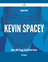 Important Kevin Spacey News - 189 Things You Did Not Know【電子書籍】[ Laura Daugherty ]