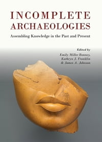 Incomplete ArchaeologiesAssembling Knowledge in the Past and Present【電子書籍】[ Emily Miller-Bonney ]