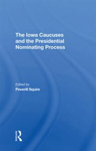 The Iowa Caucuses And The Presidential Nominating Process【電子書籍】[ Peverill Squire ]