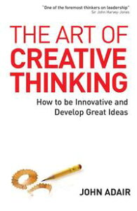 Art of Creative ThinkingHow to Be Innovative and Develop Great Ideas【電子書籍】[ John Adair ]