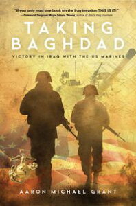 TAKING BAGHDADVictory in Iraq With the US Marines【電子書籍】[ Aaron Michael Grant ]