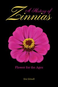 A History of ZinniasFlower for the Ages【電子書籍】[ Eric Grissell ]