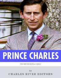 The British Royal Family: The Life of Charles, Prince of Wales【電子書籍】[ Charles River Editors ]
