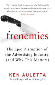 Frenemies: The Epic Disruption of the Advertising Industry (and Why This Matters)【電子書籍】[ Ken Auletta ]