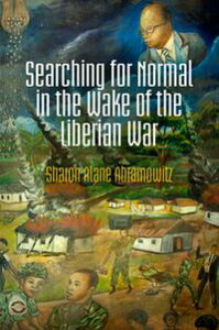 Searching for Normal in the Wake of the Liberian War【電子書籍】[ Sharon Alane Abramowitz ]