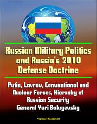 Russian Military Politics and Russia's 2010 Defense Doctrine: Putin, Lavrov, Conventional and Nuclear Forces, Hierachy of Russian Security, General Yuri Baluyevsky【電子書籍】[ Progressive Management ]