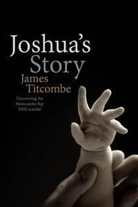 Joshua's StoryUncovering the Morecambe Bay NHS scandal【電子書籍】[ James Titcombe ]