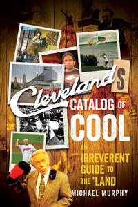 Cleveland's Catalog of Cool: An Irreverent Guide to the Land【電子書籍】[ Michael Murphy ]