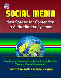 Social Media: New Spaces for Contention in Authoritarian Systems - Case Study of Bahrain, Arab Spring, Islamic Sectarian Violence, Protest Movements, Twitter, Facebook, YouTube, Blogging【電子書籍】[ Progressive Management ]
