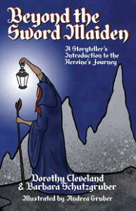 Beyond the Sword MaidenA Storyteller's Introduction to the Heroine's Journey【電子書籍】[ Dorothy Cleveland & Barbara Schutzgruber ]