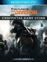 Tom Clancys the Division Windows PC Unofficial Game Guide【電子書籍】[ Josh Abbott ]