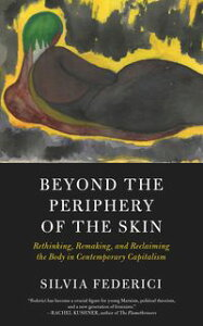 Beyond the Periphery of the SkinRethinking, Remaking, and Reclaiming the Body in Contemporary Capitalism【電子書籍】[ Silvia Federici ]