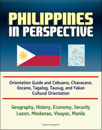 Philippines in Perspective: Orientation Guide and Cebuano, Chavacano, Ilocano, Tagalog, Tausug, and Yakan Cultural Orientation: Geography, History, Economy, Security, Luzon, Mindanao, Visayas, Manila【電子書籍】[ Progressive Management ]