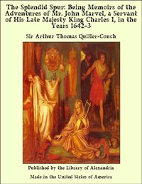 The Splendid Spur: Being Memoirs of the Adventures of Mr. John Marvel, a Servant of His Late Majesty King Charles I, in the Years 1642-3【電子書籍】[ Sir Arthur Thomas Quiller-Couch ]