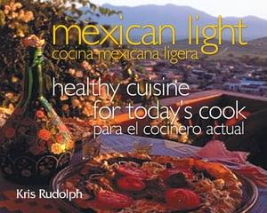 Mexican Light/Cocina Mexicana LigeraHealthy Cuisine for Today's Cook/Para el Cocinero Actual【電子書籍】[ Kris Rudolph ]