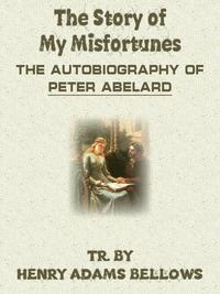The Story Of My Misfortunes The Autobiography Of Peter Abelard【電子書籍】[ Henry Adams Bellows ]