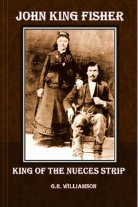 John King Fisher - King of the Nueces Strip【電子書籍】[ G.R. Williamson ]