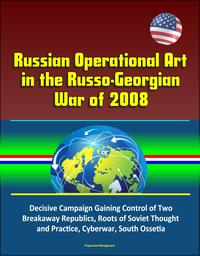 Russian Operational Art in the Russo-Georgian War of 2008: Decisive Campaign Gaining Control of Two Breakaway Republics, Roots of Soviet Thought and Practice, Cyberwar, South Ossetia【電子書籍】[ Progressive Management ]