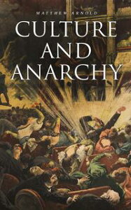 Culture and AnarchyAn Essay in Political and Social Criticism (Including the Biography of the Author)【電子書籍】[ Matthew Arnold ]