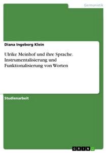 Ulrike Meinhof und ihre Sprache. Instrumentalisierung und Funktionalisierung von WortenJournalistin - Terroristin: Rebellion im Medium der Worte【電子書籍】[ Diana Ingeborg Klein ]