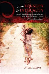 From Equality to InequalitySocial Change Among Newly Sedentary Lanoh Hunter-Gatherer Traders of Peninsular Malaysia【電子書籍】[ Csilla Dallos ]