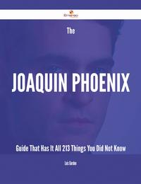 The Joaquin Phoenix Guide That Has It All - 213 Things You Did Not Know【電子書籍】[ Lois Gordon ]