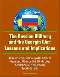 The Russian Military and the Georgia War: Lessons and Implications - Ukraine and Crimea, NATO and EU, Putin and Obama, S-300 Missiles, Yushchenko, Yanukovich, Abkhazia, South Ossetia【電子書籍】[ Progressive Management ]