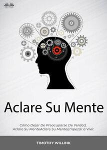 Aclare Su MenteC?mo Dejar De Preocuparse De Verdad, Empezar A Vivir.【電子書籍】[ Timothy Willink ]