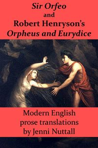 Sir Orfeo and Robert Henryson's Orpheus and EurydiceModern English Prose Translations【電子書籍】[ Jenni Nuttall ]