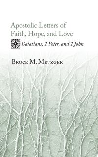 Apostolic Letters of Faith, Hope, and LoveGalatians, 1 Peter, and 1 John【電子書籍】[ Bruce M. Metzger ]