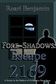 Fore Shadows: Escape 2169 (A Society in the Shadow of Civilization Short Story)【電子書籍】[ Roari Benjamin ]