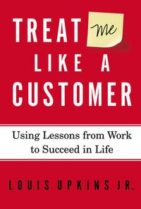 Treat Me Like a CustomerUsing Lessons from Work to Succeed in Life【電子書籍】[ Louis Upkins, Jr. ]