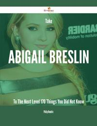 Take Abigail Breslin To The Next Level - 170 Things You Did Not Know【電子書籍】[ Philip Hendrix ]