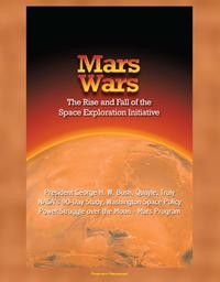 Mars Wars: The Rise and Fall of the Space Exploration Initiative - President George H. W. Bush, Quayle, Truly, NASA's 90-Day Study, Washington Space Policy Power Struggle over the Moon - Mars Program【電子書籍】[ Progressive Management ]