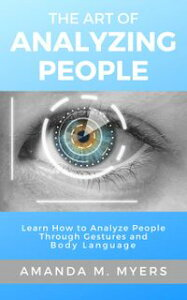 The Art of Analyzing People: Learn How to Analyze People Through Gestures and Body Language【電子書籍】[ Amanda M. Myers ]