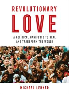 Revolutionary LoveA Political Manifesto to Heal and Transform the World【電子書籍】[ RABBI Michael Lerner ]