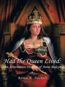 Had the Queen Lived:An Alternative History of Anne Boleyn【電子書籍】[ Raven A. Nuckols ]