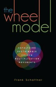 The Wheel Model: Catalyzing Sustainable Church Multiplication Movements【電子書籍】[ Frank Schattner ]