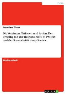 Die Vereinten Nationen und Syrien: Der Umgang mit der Responsibility to Protect und der Souver?nit?t eines Staates【電子書籍】[ Jeannine Tissat ]