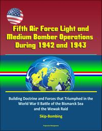 Fifth Air Force Light and Medium Bomber Operations During 1942 and 1943: Building Doctrine and Forces that Triumphed in the World War II Battle of the Bismarck Sea and the Wewak Raid, Skip-Bombing【電子書籍】[ Progressive Management ]